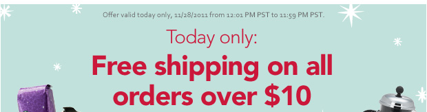 Today only: Free shipping on all orders over $10. Offer valid today only, 11/28/2011 from 12:01 PM PST to 11:59 PM PST.